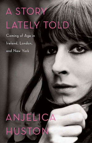 A Story Lately Told: Coming of Age in Ireland, London, and New York, Anjelica Huston